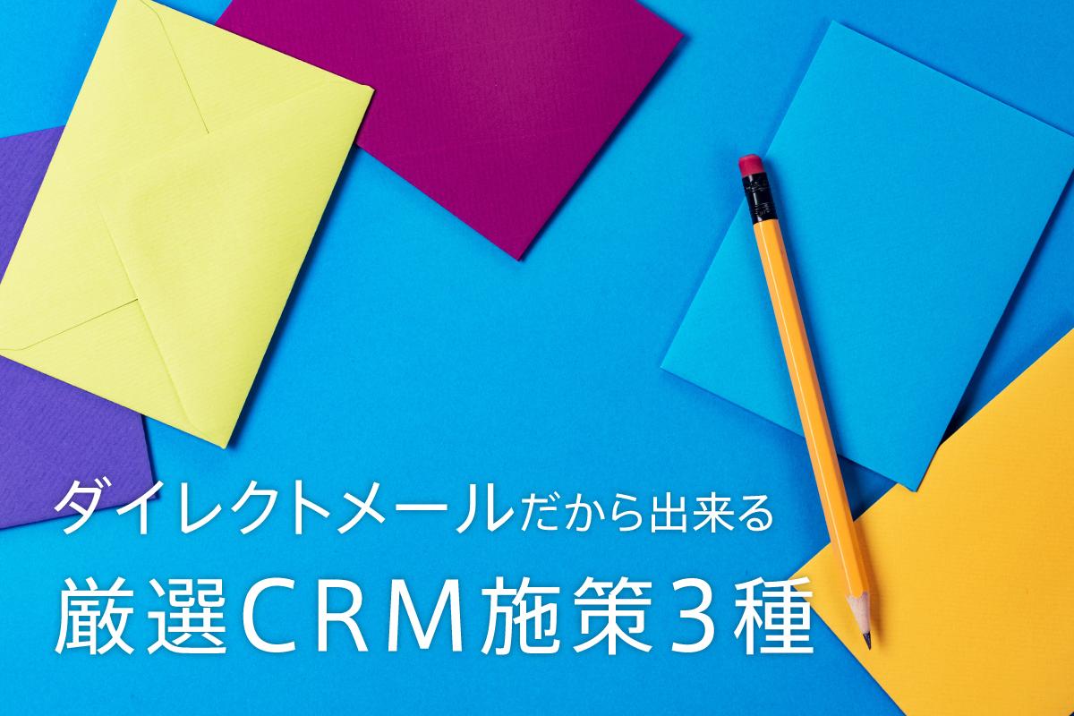 ダイレクトメールだから出来る、厳選CRM施策3種